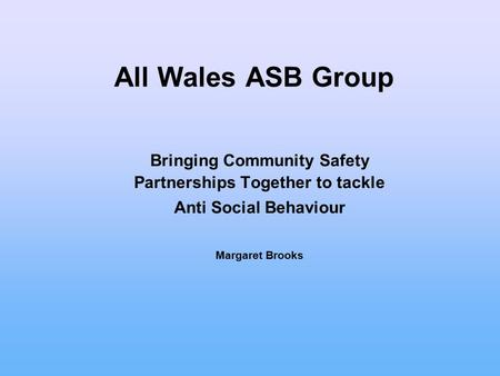 All Wales ASB Group Bringing Community Safety Partnerships Together to tackle Anti Social Behaviour Margaret Brooks.