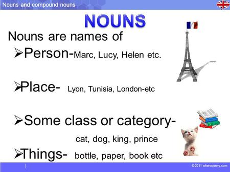 © 2011 wheresjenny.com Nouns are names of  Person- Marc, Lucy, Helen etc.  Place- Lyon, Tunisia, London-etc  Some class or category- cat, dog, king,