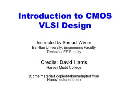 Introduction to CMOS VLSI Design Instructed by Shmuel Wimer Bar-Ilan University, Engineering Faculty Technion, EE Faculty Credits: David Harris Harvey.