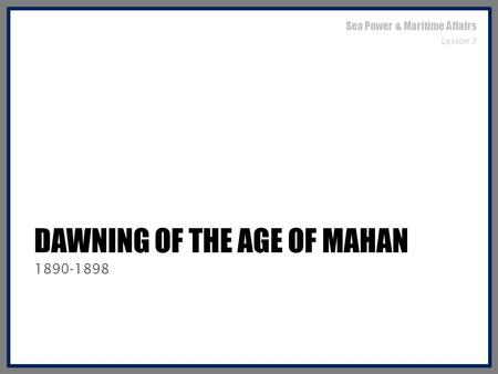 DAWNING OF THE AGE OF MAHAN 1890-1898 Sea Power & Maritime Affairs Lesson 7.