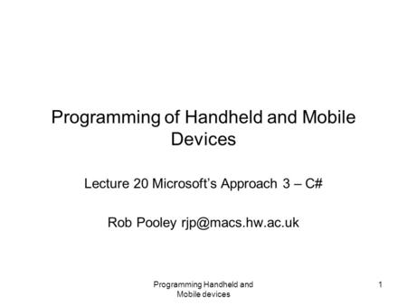 Programming Handheld and Mobile devices 1 Programming of Handheld and Mobile Devices Lecture 20 Microsoft's Approach 3 – C# Rob Pooley