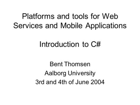 Platforms and tools for Web Services and Mobile Applications Introduction to C# Bent Thomsen Aalborg University 3rd and 4th of June 2004.