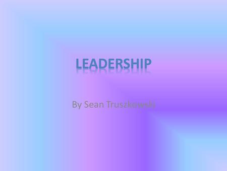 By Sean Truszkowski. Leadership Being a leader is a big role in this world because everyone looks up to you. People will look to you for advice. There.