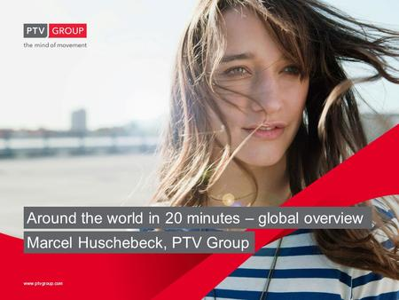 Www.ptvgroup.com Around the world in 20 minutes – global overview Marcel Huschebeck, PTV Group.