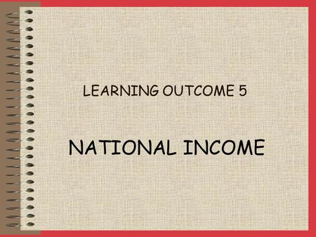 LEARNING OUTCOME 5 NATIONAL INCOME National Income is a measure of the value of economic activity in an economy. The basis of National Income is Aggregate.