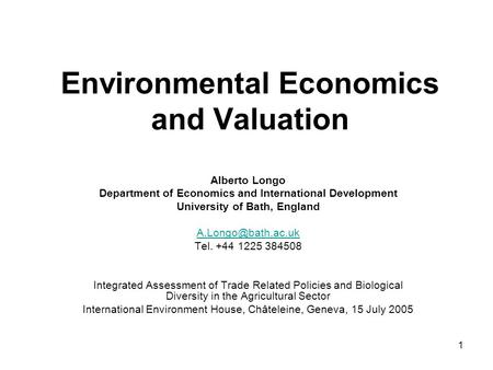 1 Environmental Economics and Valuation Alberto Longo Department of Economics and International Development University of Bath, England