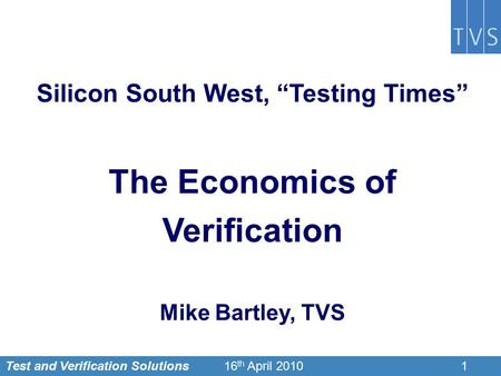 "Test and Verification Solutions116 th April 2010 Silicon South West, ""Testing Times"" The Economics of Verification Mike Bartley, TVS."