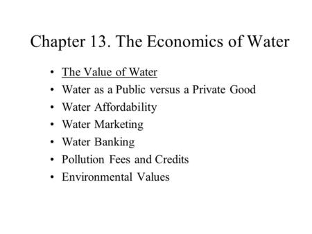 Chapter 13. The Economics of Water The Value of Water Water as a Public versus a Private Good Water Affordability Water Marketing Water Banking Pollution.