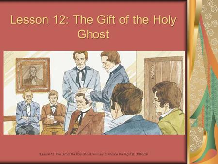 "Lesson 12: The Gift of the Holy Ghost ""Lesson 12: The Gift of the Holy Ghost,"" Primary 3: Choose the Right B, (1994),56."