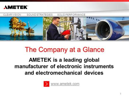 The Company at a Glance AMETEK is a leading global manufacturer of electronic instruments and electromechanical devices CLEAR VISIONSOUND STRATEGIESSOLID.