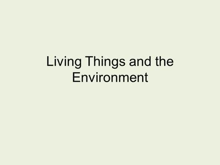 Living Things and the Environment. Organism and its Environment A habitat provides the things an organisms needs to live, grow, and reproduce.