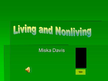 Miska Davis.  Life Science GPS  What is Living?  Living Things Chart  What is Nonliving?  Nonliving Things Table  We are going to the Zoo!  What.