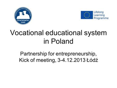 Vocational educational system in Poland Partnership for entrepreneurship, Kick of meeting, 3-4.12.2013 Łódź.