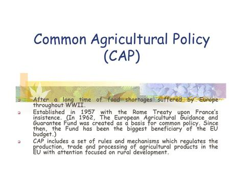 Common Agricultural Policy (CAP)  After a long time of food shortages suffered by Europe throughout WWII.  Established in 1957 with the Rome Treaty upon.