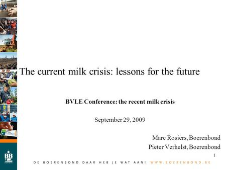 1 The current milk crisis: lessons for the future BVLE Conference: the recent milk crisis September 29, 2009 Marc Rosiers, Boerenbond Pieter Verhelst,