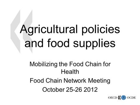 1 Agricultural policies and food supplies Mobilizing the Food Chain for Health Food Chain Network Meeting October 25-26 2012.