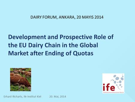 Development and Prospective Role of the EU Dairy Chain in the Global Market after Ending of Quotas Erhard Richarts, ife Institut Kiel 20. Mai, 2014 DAIRY.