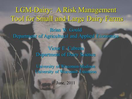 LGM-Dairy: A Risk Management Tool for Small and Large Dairy Farms Brian W. Gould Department of Agricultural and Applied Economics Victor E. Cabrera Department.