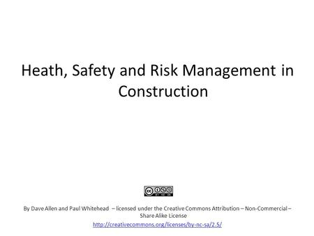 Heath, Safety and Risk Management in Construction By Dave Allen and Paul Whitehead – licensed under the Creative Commons Attribution – Non-Commercial –