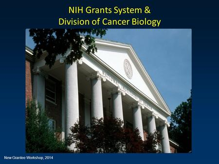 Introduction to the NIH Grants System NIH Grants System & Division of Cancer Biology New Grantee Workshop, 2014.