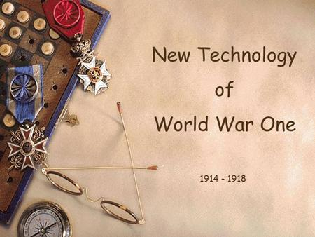 New Technology of World War One 1914 - 1918 Today's Aim To fully understand and be able to describe the new technology in WW1. Success Criteria Effective.