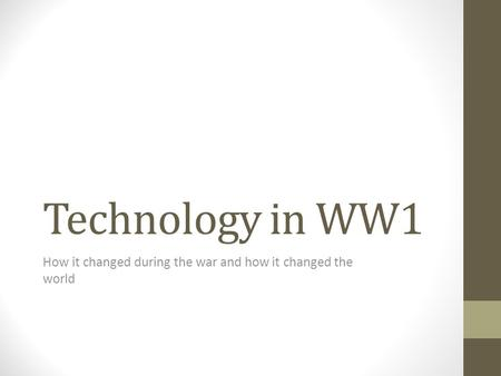 Technology in WW1 How it changed during the war and how it changed the world.