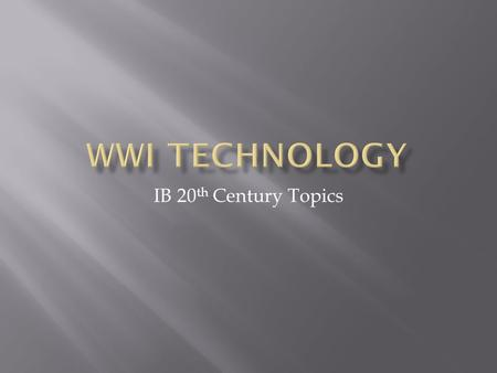 IB 20 th Century Topics.  Technology during World War I reflected a trend toward industrialism and the application of mass production methods to weapons.