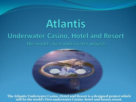 The Atlantis Underwater Casino,Hotel and Resort is a designed project which will be the world's first underwater Casino, hotel and luxury resort.