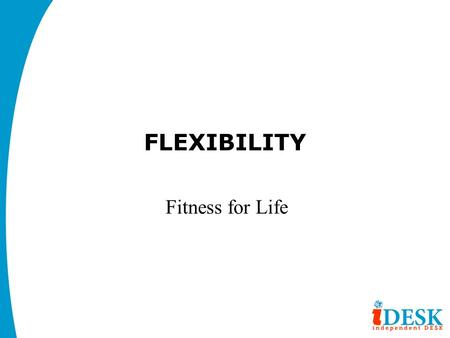 FLEXIBILITY Fitness for Life. OBJECTIVE: OBJECTIVES FOR THIS UNIT: Students will: 1) Understand what flexibility is and why it is important. 2) Understand.