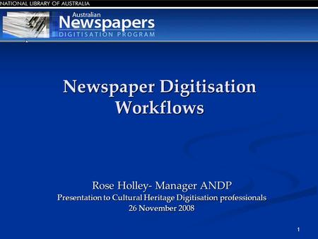 1 Newspaper Digitisation Workflows Rose Holley- Manager ANDP Presentation to Cultural Heritage Digitisation professionals 26 November 2008.
