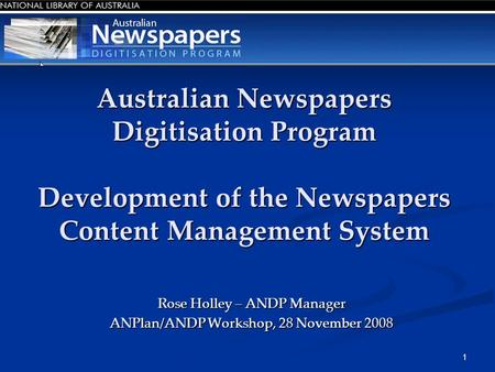 1 Australian Newspapers Digitisation Program Development of the Newspapers Content Management System Rose Holley – ANDP Manager ANPlan/ANDP Workshop, 28.
