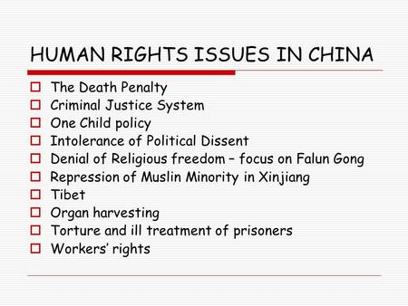 HUMAN RIGHTS ISSUES IN CHINA  The Death Penalty  Criminal Justice System  One Child policy  Intolerance of Political Dissent  Denial of Religious.