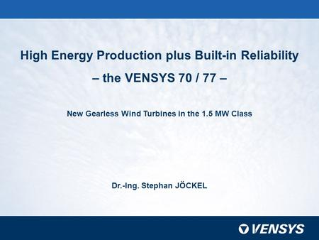 High Energy Production plus Built-in Reliability – the VENSYS 70 / 77 – New Gearless Wind Turbines in the 1.5 MW Class Dr.-Ing. Stephan JÖCKEL.
