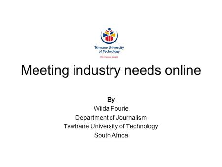 Meeting industry needs online By Wiida Fourie Department of Journalism Tswhane University of Technology South Africa.