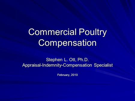 Commercial Poultry Compensation Stephen L. Ott, Ph.D. Appraisal-Indemnity-Compensation Specialist February, 2010.