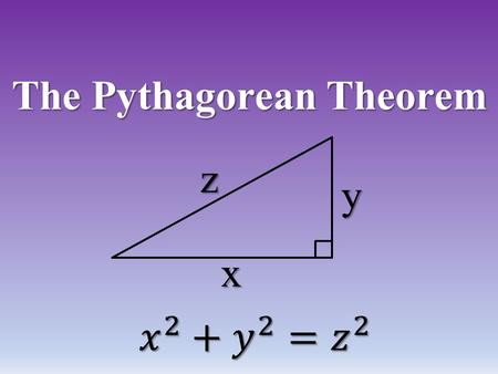 "The Pythagorean Theorem x z y. For this proof we must draw ANY right Triangle: Label the Legs ""a"" and ""b"" and the hypotenuse ""c"" a b c."