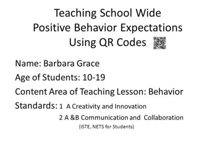 Teaching School Wide Positive Behavior Expectations Using QR Codes Name: Barbara Grace Age of Students: 10-19 Content Area of Teaching Lesson: Behavior.