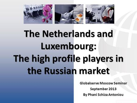 Globalserve Moscow Seminar September 2013 By Phani Schiza Antoniou The Netherlands and Luxembourg: The high profile players in the Russian market.