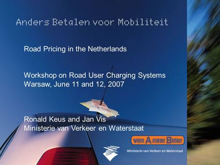1 Road Pricing in the Netherlands Workshop on Road User Charging Systems Warsaw, June 11 and 12, 2007 Ronald Keus and Jan Vis Ministerie van Verkeer en.
