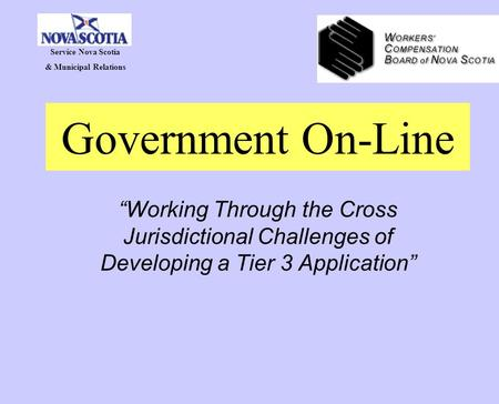 "Government On-Line ""Working Through the Cross Jurisdictional Challenges of Developing a Tier 3 Application"" Service Nova Scotia & Municipal Relations."