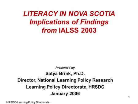 HRSDC-Learning Policy Directorate 1 LITERACY IN NOVA SCOTIA Implications of Findings from IALSS 2003 Presented by Satya Brink, Ph.D. Director, National.