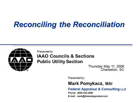 Reconciling the Reconciliation Presented by: Mark Pomykacz, MAI Federal Appraisal & Consulting LLC Phone: (908) 534-3590