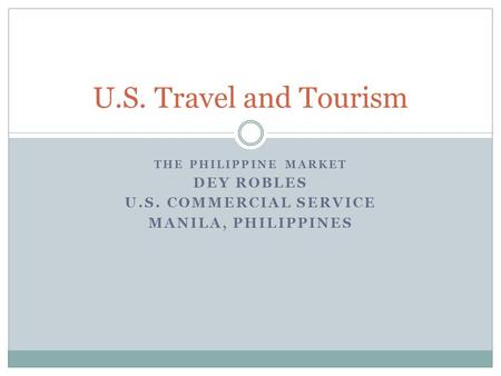 THE PHILIPPINE MARKET DEY ROBLES U.S. COMMERCIAL SERVICE MANILA, PHILIPPINES U.S. Travel and Tourism.