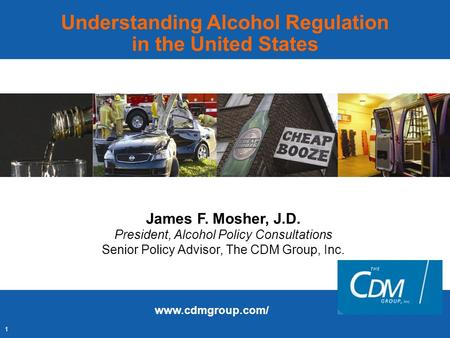 1 Understanding Alcohol Regulation in the United States James F. Mosher, J.D. President, Alcohol Policy Consultations Senior Policy Advisor, The CDM Group,