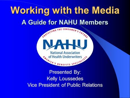 Working with the Media A Guide for NAHU Members Presented By: Kelly Loussedes Vice President of Public Relations Working with the Media A Guide for NAHU.