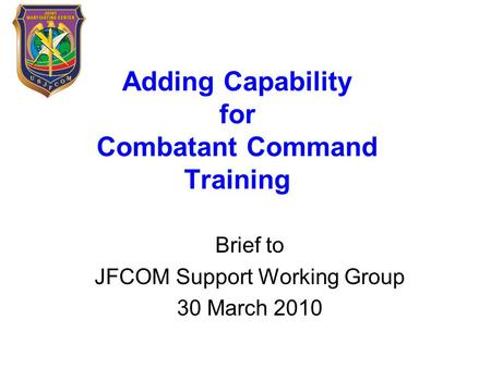 Adding Capability for Combatant Command Training Brief to JFCOM Support Working Group 30 March 2010.