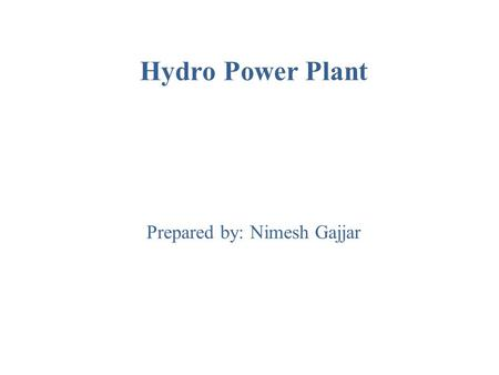Hydro Power Plant Prepared by: Nimesh Gajjar