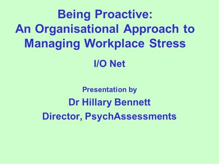 Being Proactive: An Organisational Approach to Managing Workplace Stress I/O Net Presentation by Dr Hillary Bennett Director, PsychAssessments.