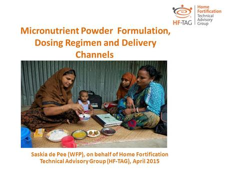 Micronutrient Powder Formulation, Dosing Regimen and Delivery Channels Saskia de Pee (WFP), on behalf of Home Fortification Technical Advisory Group (HF-TAG),
