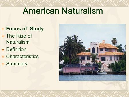 American Naturalism  Focus of Study  The Rise of Naturalism  Definition  Characteristics  Summary.